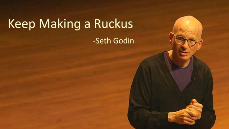 Seth Godin - Keep making a ruckus