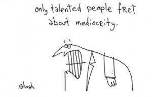 cartoon by Hugh MacLeod - Only talented people fret about mediocrity