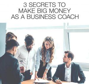 3 Secrets To Make Big Money As A Business Coach